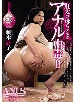 肛太の母ちゃんはアナル中毒!! 藤木静子