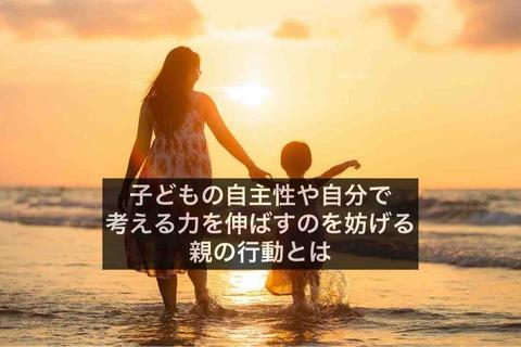 絶対にやってはいけない!?子どもの自主性や自分で考える力を伸ばすのを妨げる親の行動とは。