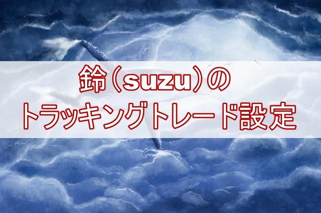 鈴(suzu)のトラッキングトレード設定