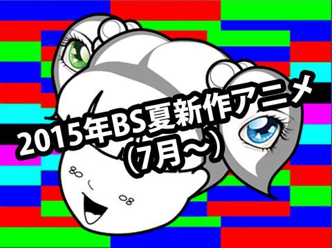 2015年BS夏新作深夜アニメ(7月~)一覧なのん!