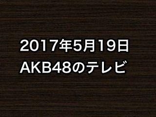 「この指と~まれ!」など、2017年5月19日のAKB48関連のテレビ