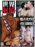 世界の射精から〜外国人チ●ポにヤラれてイキまくる日本の女たち