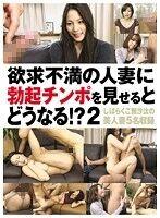 欲求不満の人妻に勃起チンポを見せるとどうなる!? 2