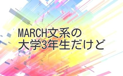MARCH文系の大学3年生だけど