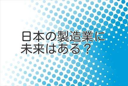 日本の製造業に未来はある?