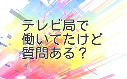 テレビ局で働いてたけど質問ある?