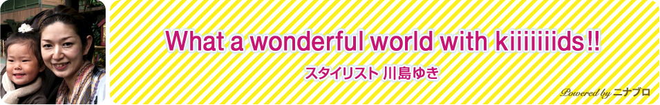 What a wonderful world with kiiiiiiids!! / nina's blog / nina's[ニナーズ]