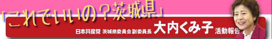 大内くみ子の「これでいいの?茨城県」 日本共産党茨城県委員会 副委員長 大内くみ子(久美子)の公式ブログです。 「弱い立場の人にこそ政治の光を」の思いを原点に、日本共産党水戸市議・茨城県議を40年。子どもの医療費助成や少人数学級など、住民の願い実現の力になってきました。