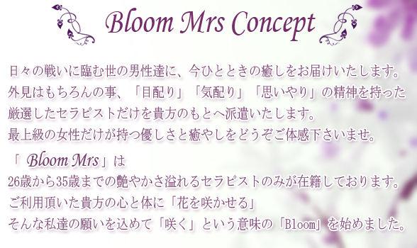 ~ Bloom Mrs Concept ~日々の戦いに臨む世の男性達に、今ひとときの癒しをお届けいたします。外見はもちろんの事、「目配り」「気配り」「思いやり」の精神を持った、厳選したセラピストだけを貴方のもとへ派遣いたします。最上級の女性だけが持つ優しさと癒やしをどうぞご体感下さいませ。「Bloom Mrs」は26歳から35歳までの艶やかさ溢れるセラピストのみが在籍しております。ご利用頂いた貴方の心と体に「花を咲かせる」そんな私達の願いを込めて「咲く」という意味の「Bloom」を始めました。