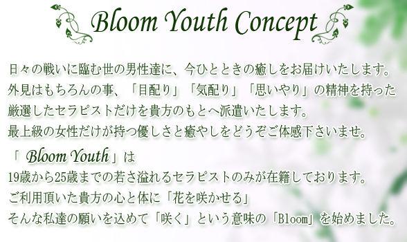 ~ Bloom Youth Concept ~日々の戦いに臨む世の男性達に、今ひとときの癒しをお届けいたします。外見はもちろんの事、「目配り」「気配り」「思いやり」の精神を持った、厳選したセラピストだけを貴方のもとへ派遣いたします。最上級の女性だけが持つ優しさと癒やしをどうぞご体感下さいませ。「Bloom Youth」は19歳から25歳までの若さ溢れるセラピストのみが在籍しております。ご利用頂いた貴方の心と体に「花を咲かせる」そんな私達の願いを込めて「咲く」という意味の「Bloom」を始めました。