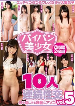 パイパン美少女10人連続性交 vol.5 8時間2枚組