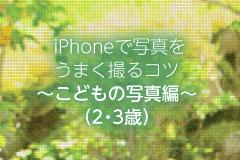 iPhoneで写真をうまく撮るコツ~こどもの写真編~(2・3歳)