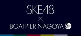 SKE48×BOATPIER NAGOYA