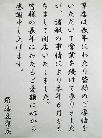 20090704弊店は長年にわたり皆様のご厚情を頂いて営業を続けて参りましたが、諸般の事情により本年6月をもちまして閉店いたしました。 <br> 皆様の長年にわたるご愛顧に心から感謝申し上げます。 <br> 斉藤豆腐店