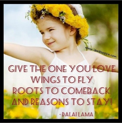 give the one you love wings to fly roots to come back and reasons to stay