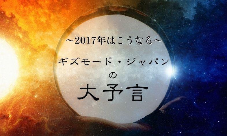 ギズモード・ジャパンの大予言「2017年はこうなる」〜編集部員編〜