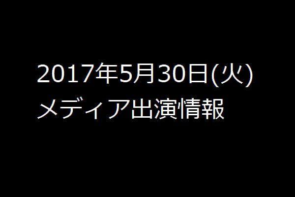 2017年5月30日(火) メディア出演情報