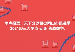 善政競争・争点投票:盛衰 天下分け目の岡山市長選挙2021:三大争点は 1. 郊外〜街なか基幹公共交通改革、2. ボトムアップの教育革命、3. 若者・女性の活躍推進