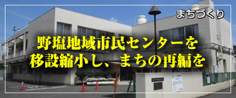 野塩地域市民センターを移設縮小し、まちの再編を