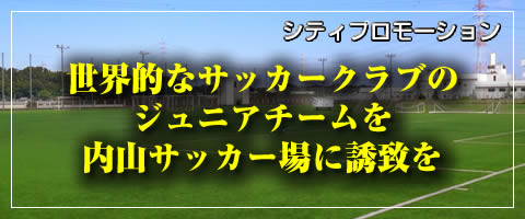 世界的なサッカークラブのジュニアチームを内山サッカー場に誘致を