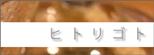 + ヒ ト リ ゴ ト +