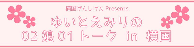 ゆいとえみりの02娘01トーク in 横国