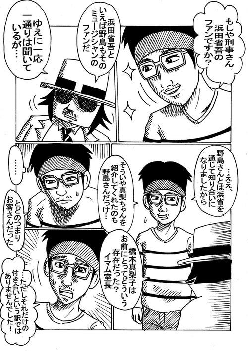 もしや刑事さん、省吾がお好きですか」 「浜田省吾といや、野島もそのミュージシャンのファンだ。ゆえに一応、一通りは聴いてはいるが」 「ええ。野島さんとは、浜田省吾を通じて知り合いになりましたから。そういや、マリちゃんを紹介してくれたのは野島さんだっけ……」 「橋本真梨子とは、お前にとってどういう存在だった。イマム室長?」 「……。」よく考えて。「とどのつまりお客さんだった。ただし、それだけの付き合いというわけでもありませんでした」 1-193