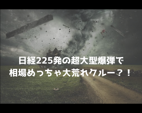日経225発の超大型爆弾で相場めっちゃ大荒れクルー?!
