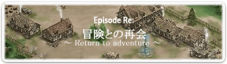 Episode Re: �����ȤκƲ� �� Return to adventure ��