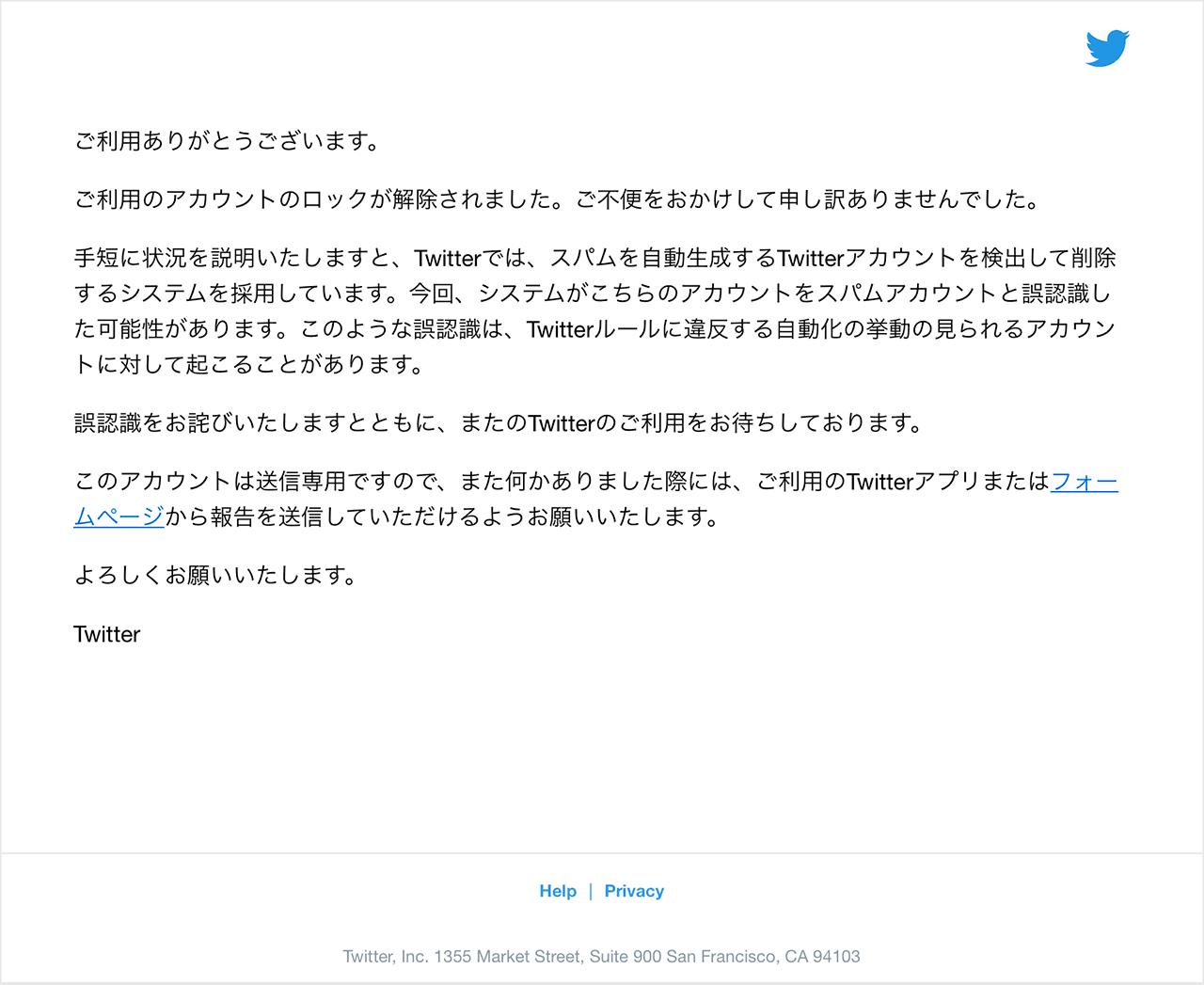 ご利用ありがとうございます。ご利用のアカウントのロックが解除されました。ご不便をおかけして申し訳ありませんでした。手短に状況を説明いたしますと、Twitterでは、スパムを自動生成するTwitterアカウントを検出して削除するシステムを採用しています。今回、システムがこちらのアカウントをスパムアカウントと誤認識した可能性があります。このような誤認識は、Twitterルールに違反する自動化の挙動の見られるアカウントに対して起こることがあります。誤認識をお詫びいたしますとともに、またのTwitterのご利用をお待ちしております。このアカウントは送信専用ですので、また何かありました際には、ご利用のTwitterアプリまたはフォームページから報告を送信していただけるようお願いいたします。よろしくお願いいたします。Twitter