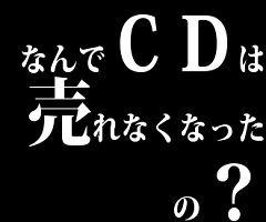 なんでCDは売れなくなったの?