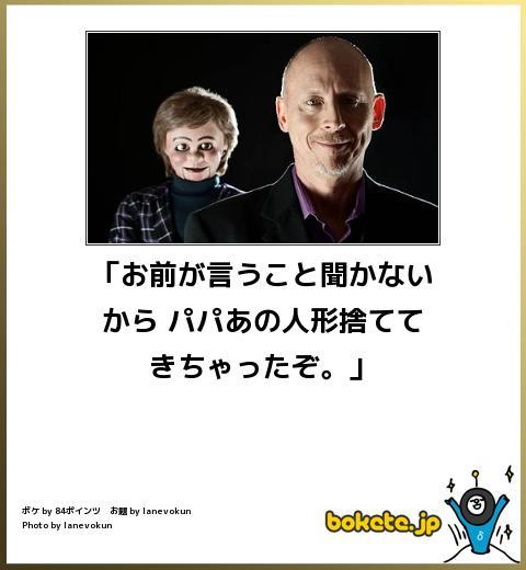 傑作ボケて 「お前が言うこと聞かないから パパあの人形捨ててきちゃったぞ。」