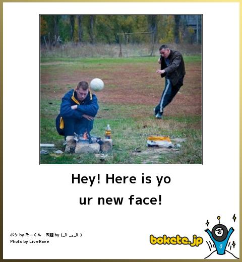 Hey! Here is your new face!