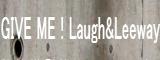 GIVE ME ! Laugh&Leeway