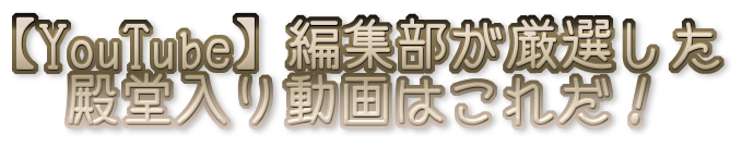 【YouTube】編集部が厳選した殿堂入り動画はこれだ!