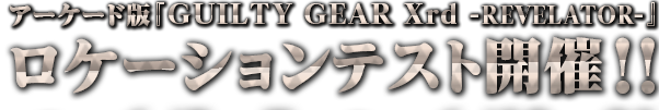 【ギルティギア イグザード レベレーター】発表&早くもロケテスト実施決定。