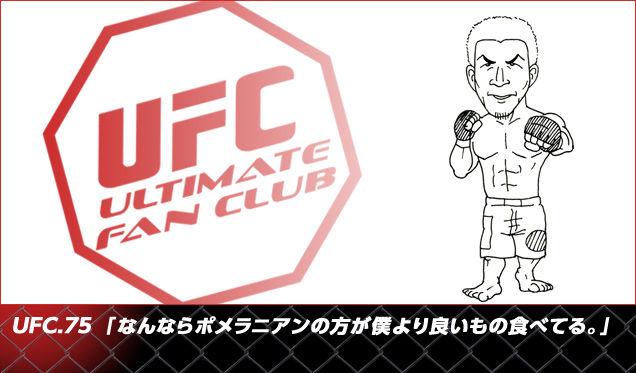 UFC.75 『なんならポメラニアンの方が僕より良いもの食べてる。』